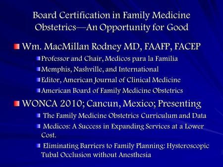 Board Certification in Family Medicine Obstetrics—An Opportunity for Good Wm. MacMillan Rodney MD, FAAFP, FACEP Professor and Chair, Medicos para la Familia.
