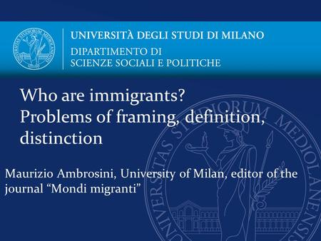 "Maurizio Ambrosini, University of Milan, editor of the journal ""Mondi migranti"" Who are immigrants? Problems of framing, definition, distinction."