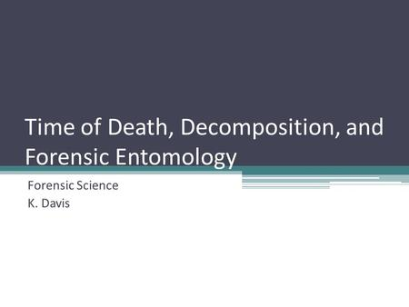 Time of Death, Decomposition, and Forensic Entomology Forensic Science K. Davis.
