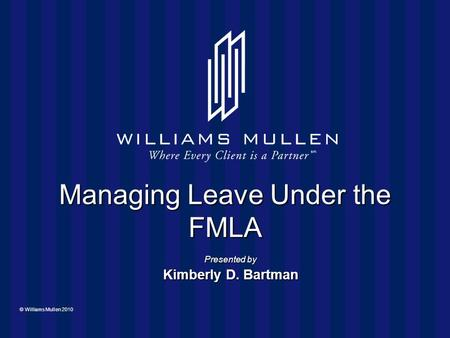 © Williams Mullen 2010 Managing Leave Under the FMLA Presented by Kimberly D. Bartman.