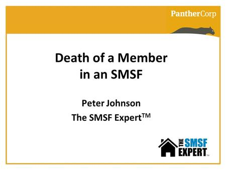 Death of a Member in an SMSF Peter Johnson The SMSF Expert TM.
