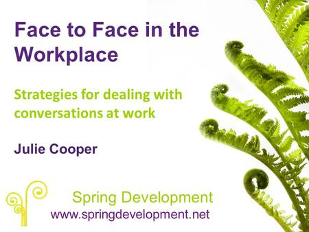 Face to Face in the Workplace Strategies for dealing with conversations at work Julie Cooper Spring Development www.springdevelopment.net.