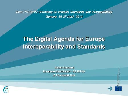 Gisele Roesems Gisele Roesems European Commission – DG INFSO ICT for Health Unit Joint ITU-WHO Workshop on eHealth Standards and Interoperability Geneva,