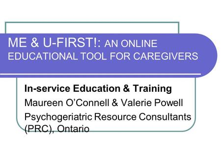 ME & U-FIRST!: AN ONLINE EDUCATIONAL TOOL FOR CAREGIVERS In-service Education & Training Maureen O'Connell & Valerie Powell Psychogeriatric Resource Consultants.