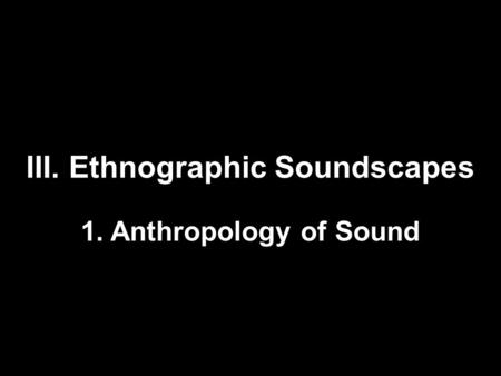 III. Ethnographic Soundscapes 1. Anthropology of Sound.