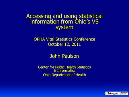 Accessing and using statistical information from Ohio's VS system OPHA Vital Statistics Conference October 12, 2011 John Paulson Center for Public Health.