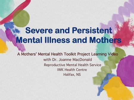 Severe and Persistent Mental Illness and Mothers A Mothers' Mental Health Toolkit Project Learning Video with Dr. Joanne MacDonald Reproductive Mental.