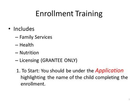 Enrollment Training Includes – Family Services – Health – Nutrition – Licensing (GRANTEE ONLY) 1 1. To Start: You should be under the Application highlighting.