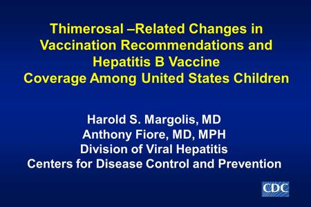 Thimerosal –Related Changes in Vaccination Recommendations and Hepatitis B Vaccine Coverage Among United States Children Harold S. Margolis, MD Anthony.