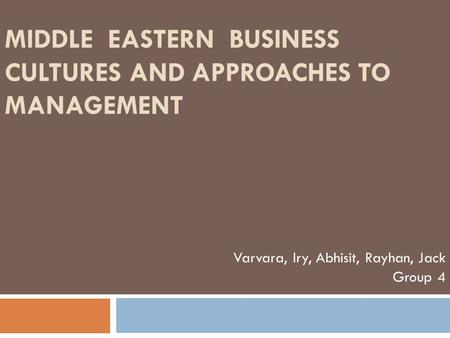 MIDDLE EASTERN BUSINESS CULTURES AND APPROACHES TO MANAGEMENT Varvara, Iry, Abhisit, Rayhan, Jack Group 4.