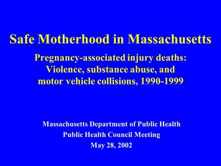 Safe Motherhood in Massachusetts Pregnancy-associated injury deaths: Violence, substance abuse, and motor vehicle collisions, 1990-1999 Massachusetts Department.