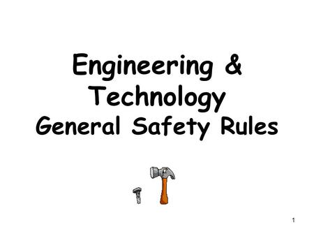 1 Engineering & Technology General Safety Rules. 2 Develop a Safe Attitude Have Respect for Tools & Equipment Prevent & Control Fires Wear Appropriate.