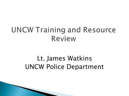 UNCW Training and Resource Review Lt. James Watkins UNCW Police Department.