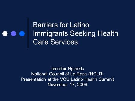 Barriers for Latino Immigrants Seeking Health Care Services Jennifer Ng'andu National Council of La Raza (NCLR) Presentation at the VCU Latino Health Summit.