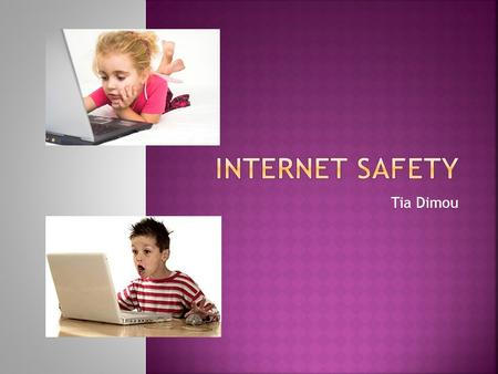 Tia Dimou.  The internet is a wonderful resource for people of all ages  Users must be cautious and aware of what information they input  Credit card.