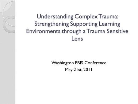 Understanding Complex Trauma: Strengthening Supporting Learning Environments through a Trauma Sensitive Lens Washington PBIS Conference May 21st, 2011.