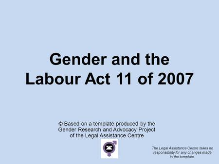 Gender and the Labour Act 11 of 2007 © Based on a template produced by the Gender Research and Advocacy Project of the Legal Assistance Centre The Legal.