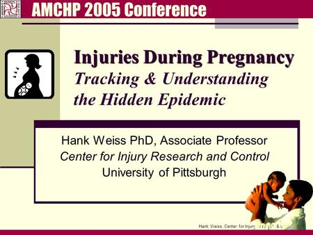 Hank Weiss, Center for Injury Research & Control Injuries During Pregnancy Injuries During Pregnancy Tracking & Understanding the Hidden Epidemic Hank.