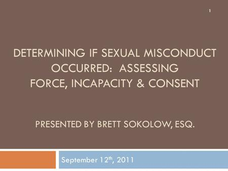 DETERMINING IF SEXUAL MISCONDUCT OCCURRED: ASSESSING FORCE, INCAPACITY & CONSENT PRESENTED BY BRETT SOKOLOW, ESQ. September 12 th, 2011 1.