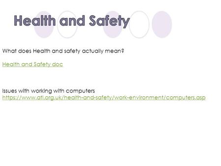 What does Health and safety actually mean? Health and Safety doc Issues with working with computers https://www.atl.org.uk/health-and-safety/work-environment/computers.asp.
