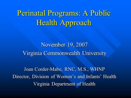 Perinatal Programs: A Public Health Approach November 19, 2007 Virginia Commonwealth University Joan Corder-Mabe, RNC, M.S., WHNP Director, Division of.