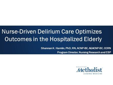 Nurse-Driven Delirium Care Optimizes Outcomes in the Hospitalized Elderly Shannan K. Hamlin, PhD, RN, ACNP-BC, AGACNP-BC, CCRN Program Director, Nursing.
