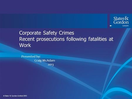 © Slater & Gordon Limited 2012 Corporate Safety Crimes Recent prosecutions following fatalities at Work Presented by: Craig McAdam 2013.