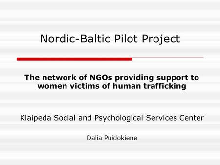 Nordic-Baltic Pilot Project The network of NGOs providing support to women victims of human trafficking Klaipeda Social and Psychological Services Center.