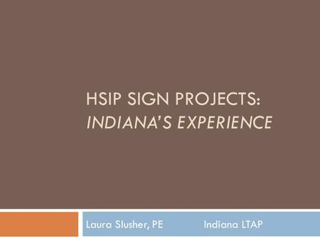 HSIP SIGN PROJECTS: INDIANA'S EXPERIENCE Laura Slusher, PE Indiana LTAP.