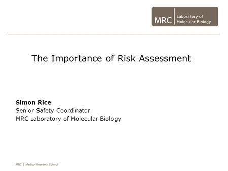 The Importance of Risk Assessment Simon Rice Senior Safety Coordinator MRC Laboratory of Molecular Biology.