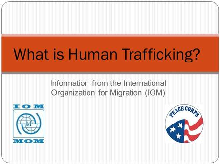 Information from the International Organization for Migration (IOM) What is Human Trafficking?