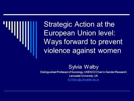 Strategic Action at the European Union level: Ways forward to prevent violence against women Sylvia Walby Distinguished Professor of Sociology, UNESCO.