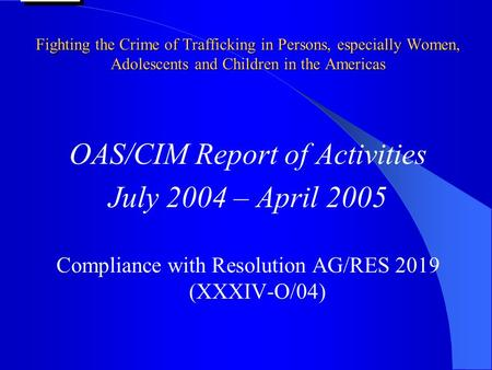 Fighting the Crime of Trafficking in Persons, especially Women, Adolescents and Children in the Americas OAS/CIM Report of Activities July 2004 – April.