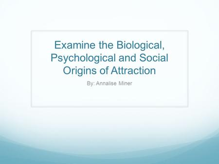 Examine the Biological, Psychological and Social Origins of Attraction By: Annalise Miner.