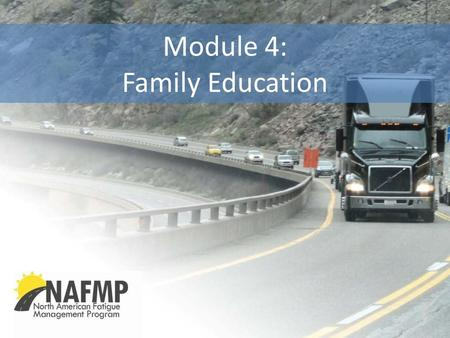 Module 4: Family Education. NAFMP | North American Fatigue Management Program Copyright © 2012 2 Importance of Home & Family Special place, special people,