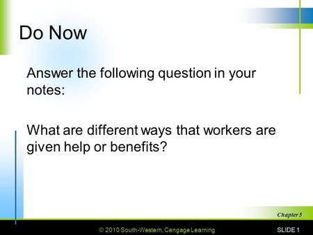 © 2010 South-Western, Cengage Learning Do Now Answer the following question in your notes: What are different ways that workers are given help or benefits?