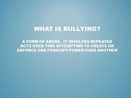 WHAT IS BULLYING? A FORM OF ABUSE. IT INVOLVES REPEATED ACTS OVER TIME ATTEMPTING TO CREATE OR ENFORCE ONE PERSON'S POWER OVER ANOTHER.