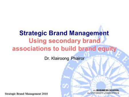 The BUSINESS SCHOOL the UNIVERSITY of GREENWICH Strategic Brand Management 2010 Strategic Brand Management Using secondary brand associations to build.