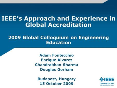 IEEE's Approach and Experience in Global Accreditation 2009 Global Colloquium on Engineering Education Adam Fontecchio Enrique Alvarez Chandrabhan Sharma.
