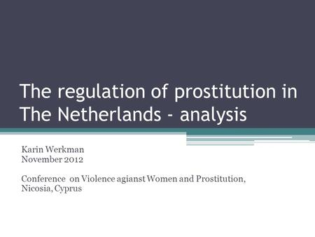 The regulation of prostitution in The Netherlands - analysis Karin Werkman November 2012 Conference on Violence agianst Women and Prostitution, Nicosia,