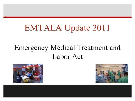  EMTALA Update 2011 Emergency Medical Treatment and Labor Act.