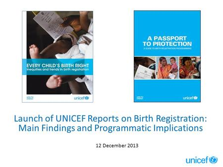 Launch of UNICEF Reports on Birth Registration: Main Findings and Programmatic Implications 12 December 2013.