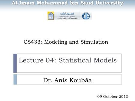 CS433: Modeling and Simulation Dr. Anis Koubâa Al-Imam Mohammad bin Saud University 09 October 2010 Lecture 04: Statistical Models.