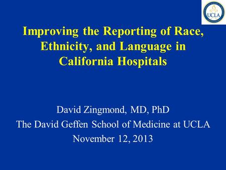 Improving the Reporting of Race, Ethnicity, and Language in California Hospitals David Zingmond, MD, PhD The David Geffen School of Medicine at UCLA November.