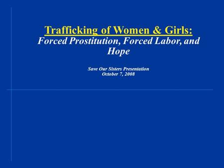 Trafficking of Women & Girls: Forced Prostitution, Forced Labor, and Hope Save Our Sisters Presentation October 7, 2008.