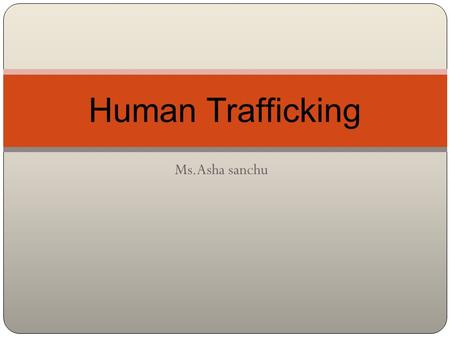 Ms.Asha sanchu Human Trafficking. Refers to the illegal and immoral buying and selling of human beings as commodities to meet global demands for commercial.