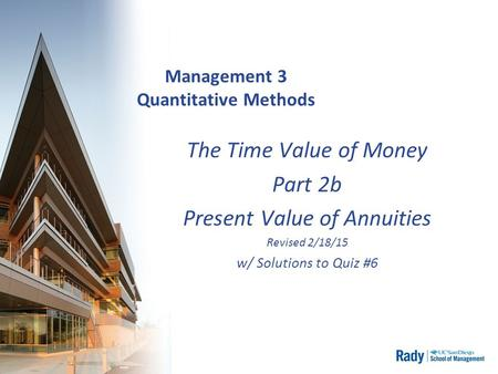 Management 3 Quantitative Methods The Time Value of Money Part 2b Present Value of Annuities Revised 2/18/15 w/ Solutions to Quiz #6.