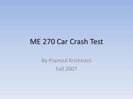 ME 270 Car Crash Test By Pramod Krishnani Fall 2007.