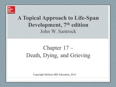 A Topical Approach to Life-Span Development, 7 th edition John W. Santrock Chapter 17 – Death, Dying, and Grieving Copyright McGraw-Hill Education, 2014.