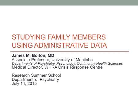 STUDYING FAMILY MEMBERS USING ADMINISTRATIVE DATA James M. Bolton, MD Associate Professor, University of Manitoba Departments of Psychiatry, Psychology,
